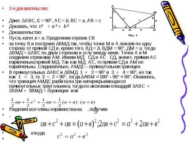 2-е доказательство: 2-е доказательство: Дано: ∆АВС, С = 90°, АС = b, ВС = а, АВ = с Доказать, что с² = а ² + b ² Доказательство: Пусть катет в > а. Продолжим отрезок СВ за точку В и построим ∆ВМД так, чтобы точки М и А лежали по одну сторону от п…
