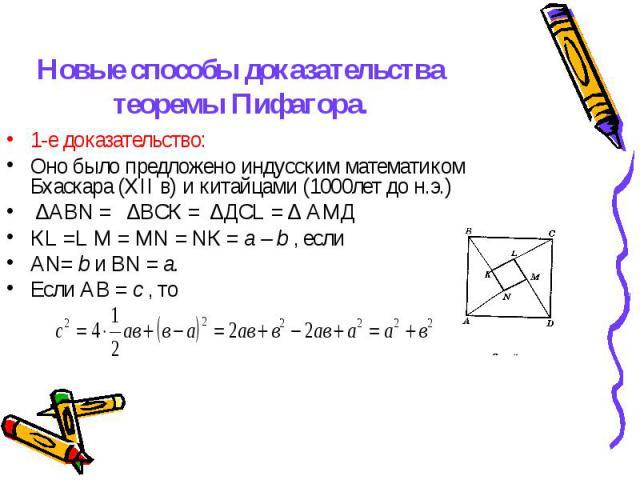 1-е доказательство: 1-е доказательство: Оно было предложено индусским математиком Бхаскара (XII в) и китайцами (1000лет до н.э.) ∆АВN = ∆ВСК = ∆ДСL = ∆ АМД КL =L М = МN = NК = a – b , если АN= b и ВN = а. Если АВ = с , то