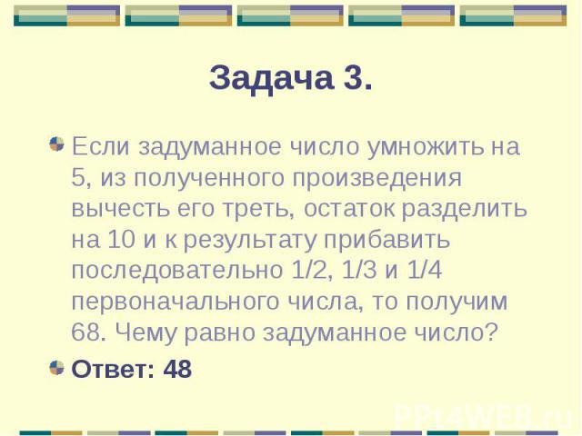 Если задуманное число умножить на 5, из полученного произведения вычесть его треть, остаток разделить на 10 и к результату прибавить последовательно 1/2, 1/3 и 1/4 первоначального числа, то получим 68. Чему равно задуманное число? Если задуманное чи…