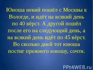 Юноша некий пошёл с Москвы к Вологде, и идёт на всякий день по 40 вёрст. А друго