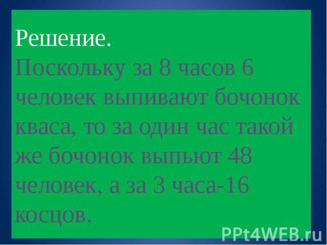 Решение. Поскольку за 8 часов 6 человек выпивают бочонок кваса, то за один час такой же бочонок выпьют 48 человек, а за 3 часа-16 косцов.