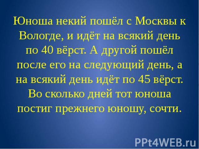 Юноша некий пошёл с Москвы к Вологде, и идёт на всякий день по 40 вёрст. А другой пошёл после его на следующий день, а на всякий день идёт по 45 вёрст. Во сколько дней тот юноша постиг прежнего юношу, сочти.