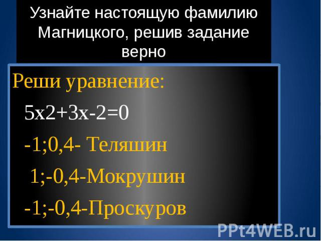 Узнайте настоящую фамилию Магницкого, решив задание верно Реши уравнение: 5х2+3х-2=0 -1;0,4- Теляшин 1;-0,4-Мокрушин -1;-0,4-Проскуров