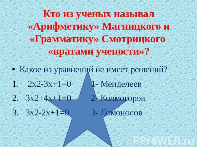 Кто из ученых называл «Арифметику» Магницкого и «Грамматику» Смотрицкого «вратами учености»? Какое из уравнений не имеет решений? 2х2-3х+1=0 1- Менделеев 3х2+4х+1=0 2- Колмогоров 3х2-2х+1=0 3- Ломоносов