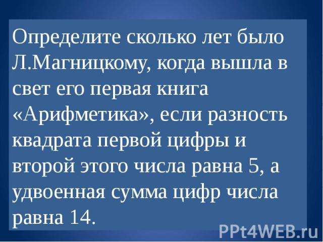 Определите сколько лет было Л.Магницкому, когда вышла в свет его первая книга «Арифметика», если разность квадрата первой цифры и второй этого числа равна 5, а удвоенная сумма цифр числа равна 14.