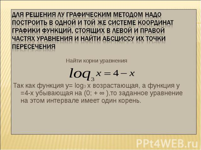 Найти корни уравнения Найти корни уравнения Так как функция у= log3 х возрастающая, а функция у =4-х убывающая на (0; + ∞ ),то заданное уравнение на этом интервале имеет один корень.