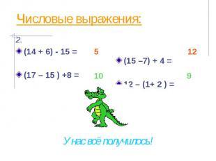 Числовые выражения: (14 + 6) - 15 = (17 – 15 ) +8 =