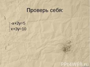 Проверь себя: -х+2у=5 х+3у=10
