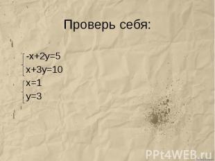 Проверь себя: -х+2у=5 х+3у=10 х=1 у=3