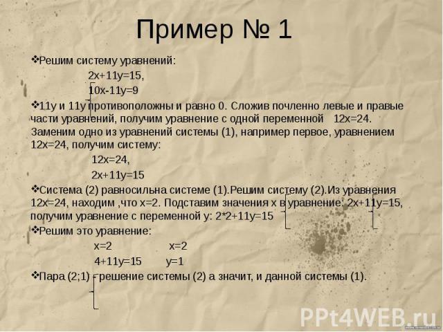 Пример № 1 Решим систему уравнений: 2х+11у=15, 10х-11у=9 11у и 11у противоположны и равно 0. Сложив почленно левые и правые части уравнений, получим уравнение с одной переменной 12х=24. Заменим одно из уравнений системы (1), например первое, уравнен…