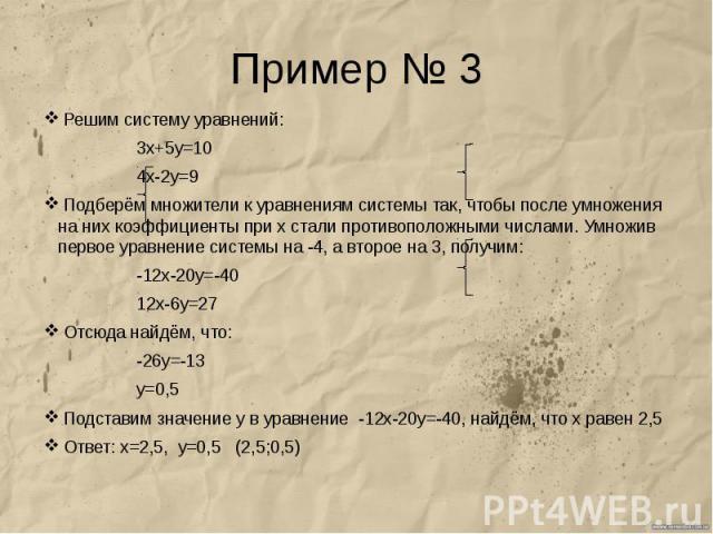 Пример № 3 Решим систему уравнений: 3х+5у=10 4х-2у=9 Подберём множители к уравнениям системы так, чтобы после умножения на них коэффициенты при х стали противоположными числами. Умножив первое уравнение системы на -4, а второе на 3, получим: -12х-20…