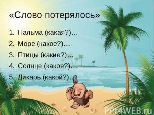 «Слово потерялось» Пальма (какая?)… Море (какое?)… Птицы (какие?)… Солнце (какое