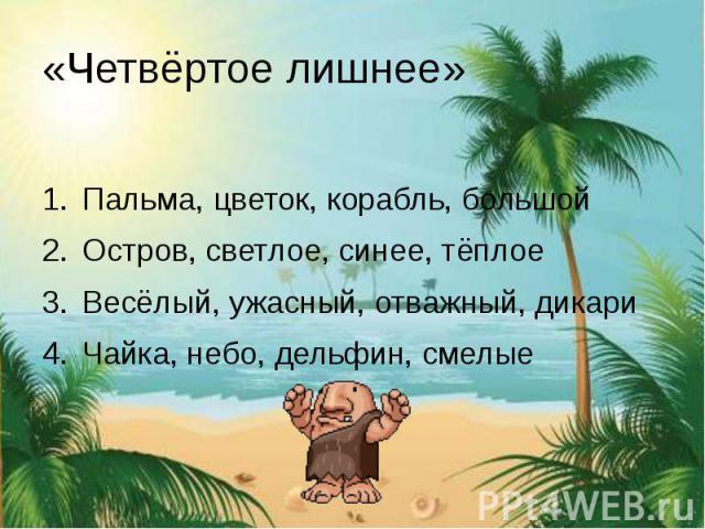 «Четвёртое лишнее» Пальма, цветок, корабль, большой Остров, светлое, синее, тёплое Весёлый, ужасный, отважный, дикари Чайка, небо, дельфин, смелые