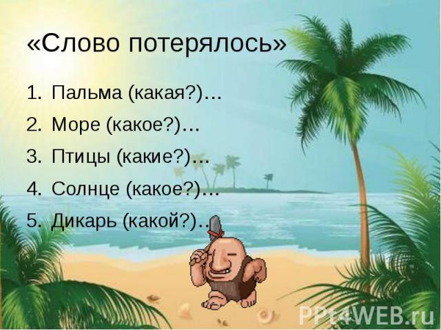 «Слово потерялось» Пальма (какая?)… Море (какое?)… Птицы (какие?)… Солнце (какое?)… Дикарь (какой?)…