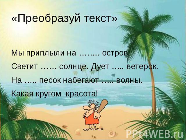 «Преобразуй текст» Мы приплыли на …….. остров. Светит …… солнце. Дует ….. ветерок. На ….. песок набегают ….. волны. Какая кругом красота!