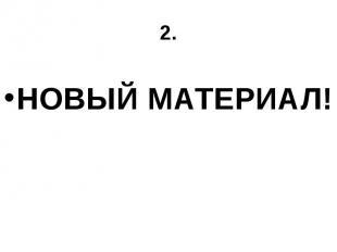 2. НОВЫЙ МАТЕРИАЛ!