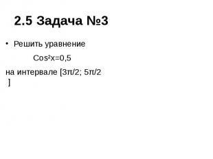 2.5 Задача №3 Решить уравнение Cos²x=0,5 на интервале [3π/2; 5π/2 ]