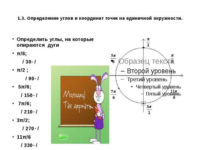1.3. Определение углов и координат точек на единичной окружности. Определить углы, на которые опираются дуги π/6; / 30· / π/2 ; / 90· / 5π/6; / 150· / 7π/6; / 210· / 3π/2; / 270· / 11π/6 / 330· /
