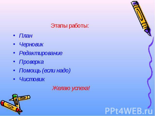 План План Черновик Редактирование Проверка Помощь (если надо) Чистовик Желаю успеха!