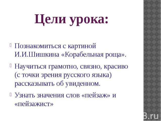 Цели урока: Познакомиться с картиной И.И.Шишкина «Корабельная роща». Научиться грамотно, связно, красиво (с точки зрения русского языка) рассказывать об увиденном. Узнать значения слов «пейзаж» и «пейзажист»