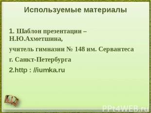 Используемые материалы 1. Шаблон презентации – Н.Ю.Ахметшина, учитель гимназии №