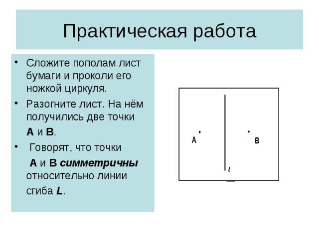 Сложите пополам лист бумаги и проколи его ножкой циркуля. Сложите пополам лист бумаги и проколи его ножкой циркуля. Разогните лист. На нём получились две точки А и В. Говорят, что точки А и В симметричны относительно линии сгиба L.