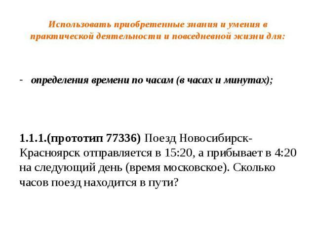 Использовать приобретенные знания и умения в практической деятельности и повседневной жизни для: определения времени по часам (в часах и минутах); 1.1.1.(прототип 77336) Поезд Новосибирск-Красноярск отправляется в 15:20, а прибывает в 4:20 на следую…