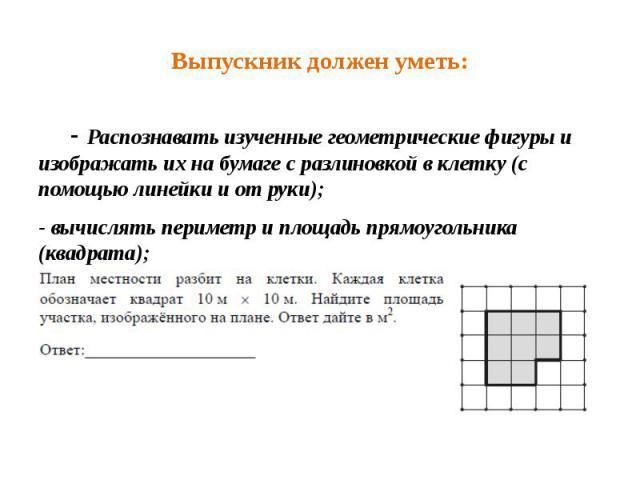 Выпускник должен уметь: - Распознавать изученные геометрические фигуры и изображать их на бумаге с разлиновкой в клетку (с помощью линейки и от руки); - вычислять периметр и площадь прямоугольника (квадрата);