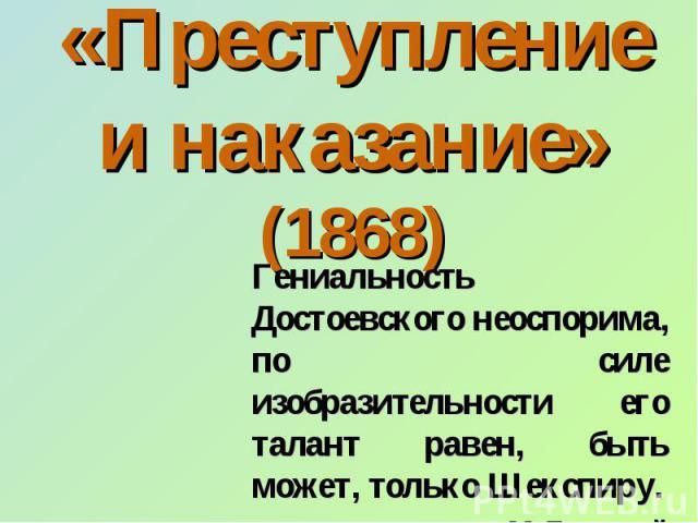 «Преступление и наказание» (1868) Гениальность Достоевского неоспорима, по силе изобразительности его талант равен, быть может, только Шекспиру. М.Горький