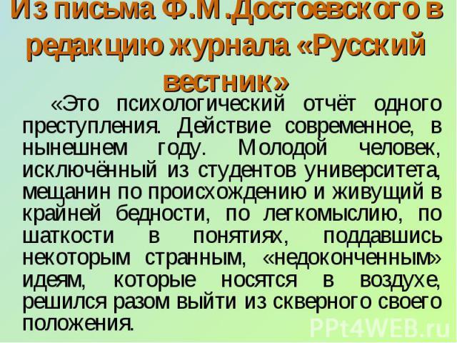 Из письма Ф.М.Достоевского в редакцию журнала «Русский вестник» «Это психологический отчёт одного преступления. Действие современное, в нынешнем году. Молодой человек, исключённый из студентов университета, мещанин по происхождению и живущий в крайн…