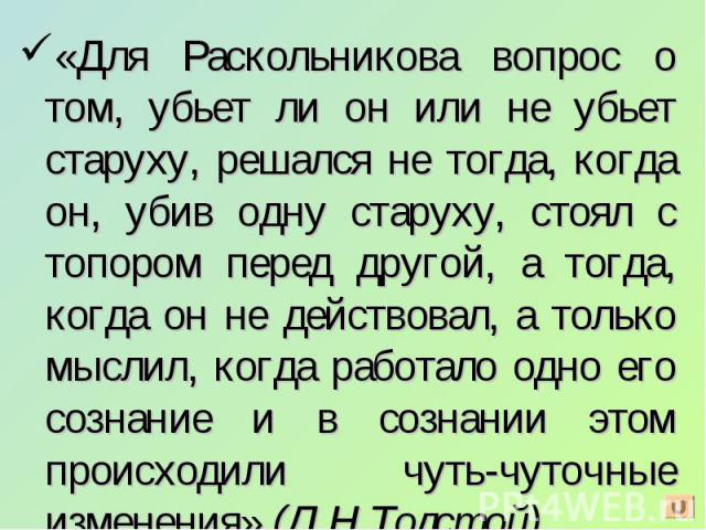 «Для Раскольникова вопрос о том, убьет ли он или не убьет старуху, решался не тогда, когда он, убив одну старуху, стоял с топором перед другой, а тогда, когда он не действовал, а только мыслил, когда работало одно его сознание и в сознании этом прои…