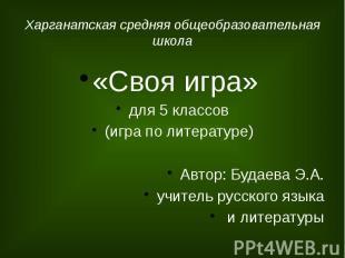 Харганатская средняя общеобразовательная школа «Своя игра» для 5 классов (игра п