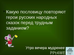Какую пословицу повторяют герои русских народных сказок перед трудным заданием?