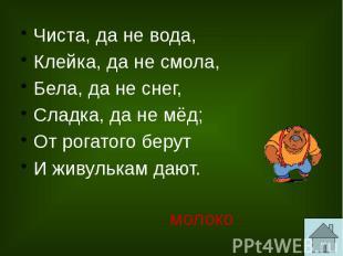 Чиста, да не вода, Клейка, да не смола, Бела, да не снег, Сладка, да не мёд; От