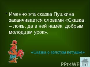 Именно эта сказка Пушкина заканчивается словами «Сказка – ложь, да в ней намёк,