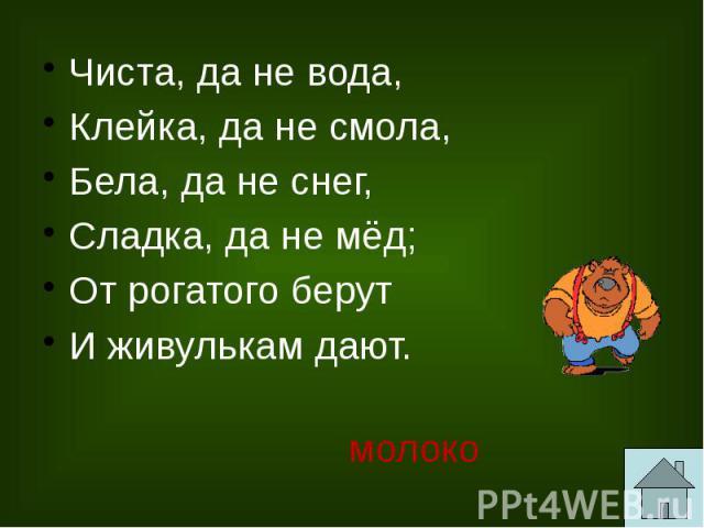 Чиста, да не вода, Клейка, да не смола, Бела, да не снег, Сладка, да не мёд; От рогатого берут И живулькам дают.