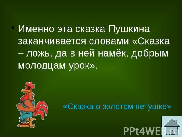 Именно эта сказка Пушкина заканчивается словами «Сказка – ложь, да в ней намёк, добрым молодцам урок».