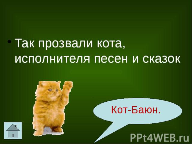 Так прозвали кота, исполнителя песен и сказок