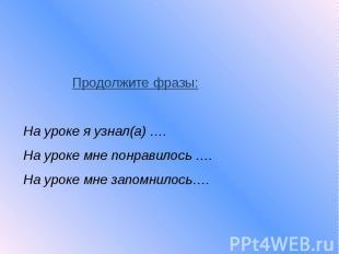 Продолжите фразы: На уроке я узнал(а) …. На уроке мне понравилось …. На уроке мн