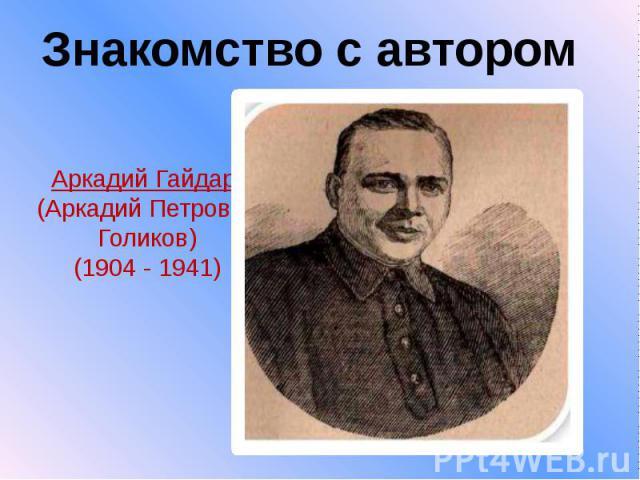Аркадий Гайдар (Аркадий Петрович Голиков) (1904 - 1941)
