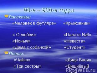 90-е – 900-е годы Рассказы: «Человек в футляре» «Крыжовник» « О любви» «Палата №