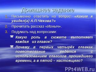 Домашнее задание Письменно ответить на вопрос: «Каким я увидел(а) А.П.Чехова?» П