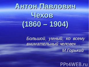 Антон Павлович Чехов (1860 – 1904) Большой, умный, ко всему внимательный человек