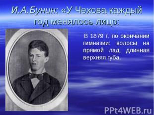 И.А.Бунин: «У Чехова каждый год менялось лицо: В 1879 г. по окончании гимназии: