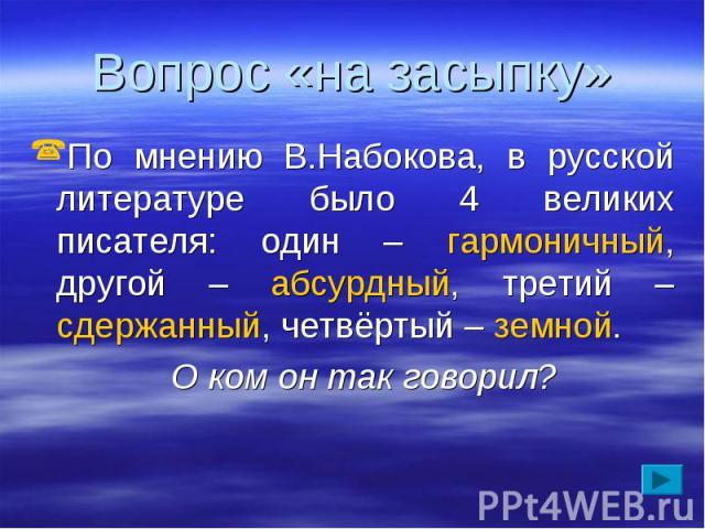 Вопрос «на засыпку» По мнению В.Набокова, в русской литературе было 4 великих писателя: один – гармоничный, другой – абсурдный, третий – сдержанный, четвёртый – земной. О ком он так говорил?