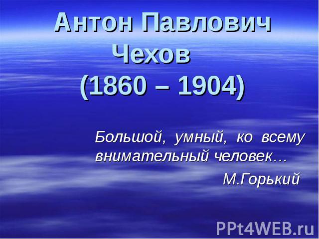 Антон Павлович Чехов (1860 – 1904) Большой, умный, ко всему внимательный человек… М.Горький