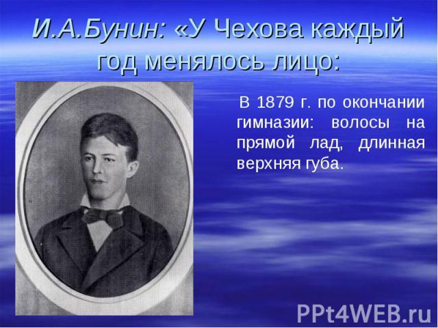 И.А.Бунин: «У Чехова каждый год менялось лицо: В 1879 г. по окончании гимназии: волосы на прямой лад, длинная верхняя губа.