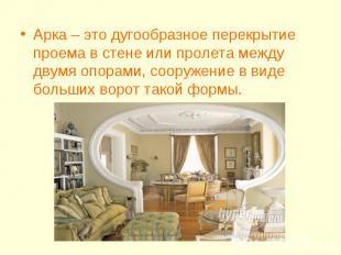 Арка – это дугообразное перекрытие проема в стене или пролета между двумя опорам