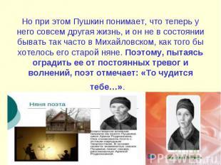 Но при этом Пушкин понимает, что теперь у него совсем другая жизнь, и он не в со