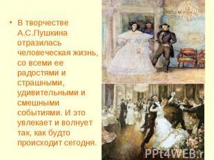 В творчестве А.С.Пушкина отразилась человеческая жизнь, со всеми ее радостями и